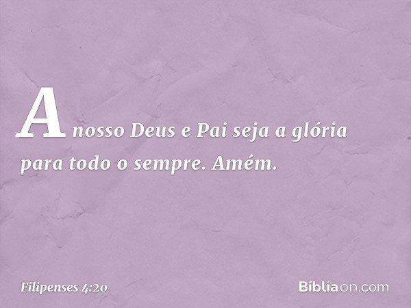 A nosso Deus e Pai seja a glória para todo o sempre. Amém. -- Filipenses 4:20