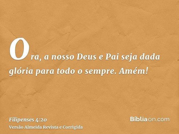 Ora, a nosso Deus e Pai seja dada glória para todo o sempre. Amém!