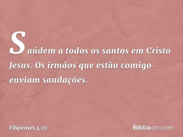 Saúdem a todos os santos em Cristo Jesus. Os irmãos que estão comigo enviam saudações. -- Filipenses 4:21