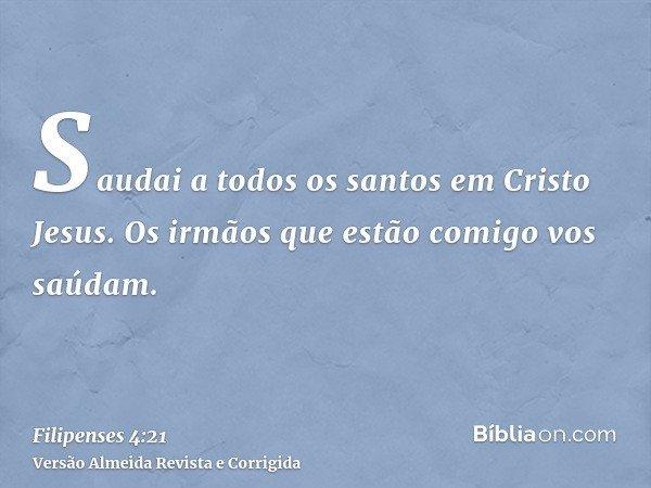 Saudai a todos os santos em Cristo Jesus. Os irmãos que estão comigo vos saúdam.
