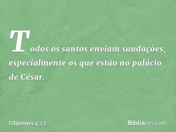 Todos os santos enviam saudações, especialmente os que estão no palácio de César. -- Filipenses 4:22