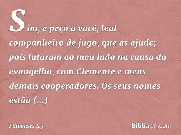 Sim, e peço a você, leal companheiro de jugo, que as ajude; pois lutaram ao meu lado na causa do evangelho, com Clemente e meus demais cooperadores. Os seus nom