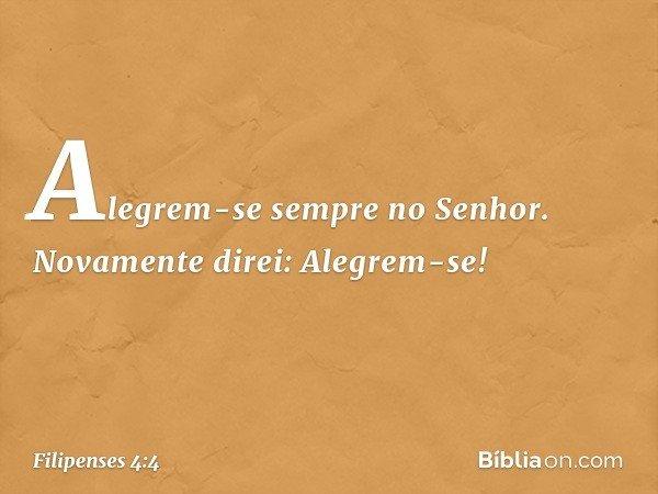 Alegrem-se sempre no Senhor. Novamente direi: Alegrem-se! -- Filipenses 4:4