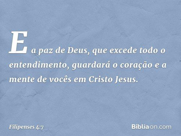 E a paz de Deus, que excede todo o entendimento, guardará o coração e a mente de vocês em Cristo Jesus. -- Filipenses 4:7