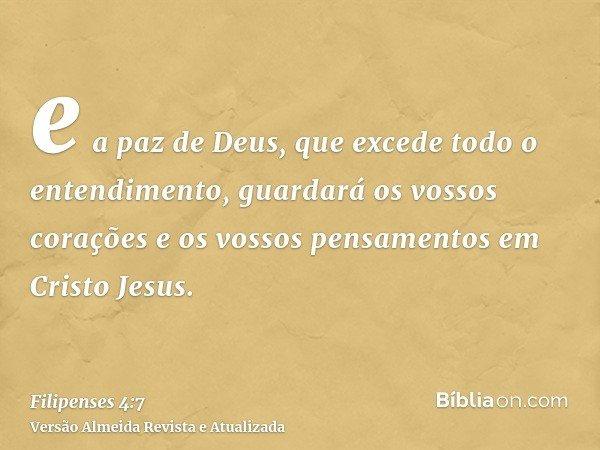 e a paz de Deus, que excede todo o entendimento, guardará os vossos corações e os vossos pensamentos em Cristo Jesus.