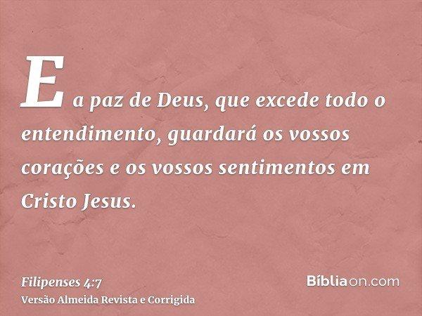 E a paz de Deus, que excede todo o entendimento, guardará os vossos corações e os vossos sentimentos em Cristo Jesus.