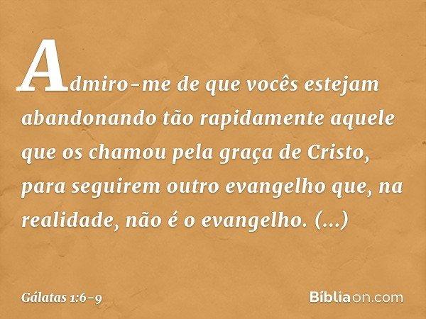 Admiro-me de que vocês estejam abandonando tão rapidamente aquele que os chamou pela graça de Cristo, para seguirem outro evangelho que, na realidade, não é o e