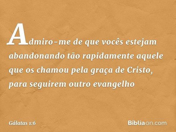 Admiro-me de que vocês estejam abandonando tão rapidamente aquele que os chamou pela graça de Cristo, para seguirem outro evangelho -- Gálatas 1:6