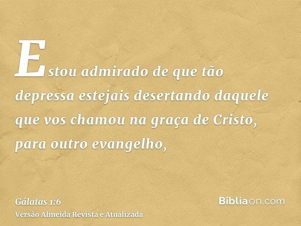 Estou admirado de que tão depressa estejais desertando daquele que vos chamou na graça de Cristo, para outro evangelho,