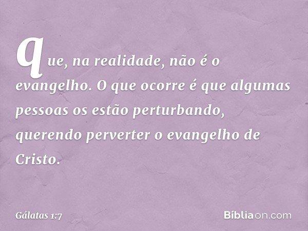 que, na realidade, não é o evangelho. O que ocorre é que algumas pessoas os estão perturbando, querendo perverter o evangelho de Cristo. -- Gálatas 1:7
