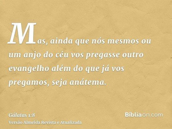 Mas, ainda que nós mesmos ou um anjo do céu vos pregasse outro evangelho além do que já vos pregamos, seja anátema.