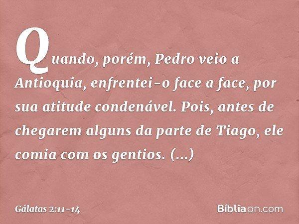 Quando, porém, Pedro veio a Antioquia, enfrentei-o face a face, por sua atitude condenável. Pois, antes de chegarem alguns da parte de Tiago, ele comia com os g