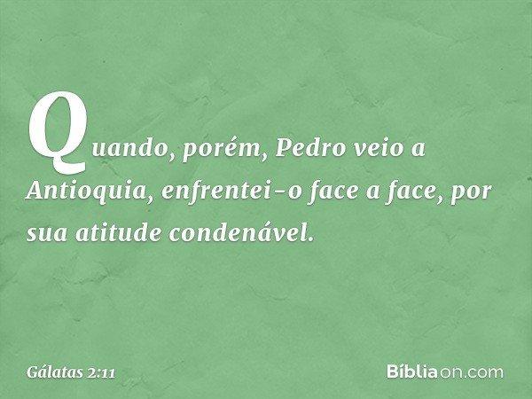 Quando, porém, Pedro veio a Antioquia, enfrentei-o face a face, por sua atitude condenável. -- Gálatas 2:11