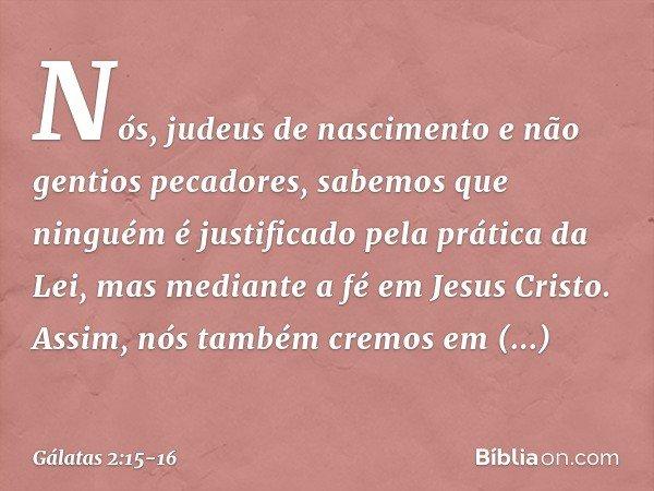 """""""Nós, judeus de nascimento e não gentios pecadores, sabemos que ninguém é justificado pela prática da Lei, mas mediante a fé em Jesus Cristo. Assim, nós também"""