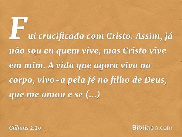 Fui crucificado com Cristo. Assim, já não sou eu quem vive, mas Cristo vive em mim. A vida que agora vivo no corpo, vivo-a pela fé no filho de Deus, que me amou