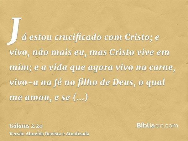 Já estou crucificado com Cristo; e vivo, não mais eu, mas Cristo vive em mim; e a vida que agora vivo na carne, vivo-a na fé no filho de Deus, o qual me amou, e