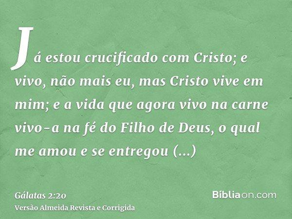 Já estou crucificado com Cristo; e vivo, não mais eu, mas Cristo vive em mim; e a vida que agora vivo na carne vivo-a na fé do Filho de Deus, o qual me amou e s