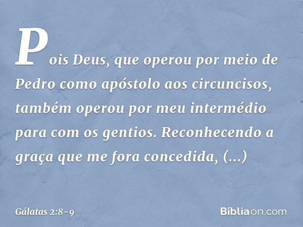Pois Deus, que operou por meio de Pedro como apóstolo aos circuncisos, também operou por meu intermédio para com os gentios. Reconhecendo a graça que me fora concedida,