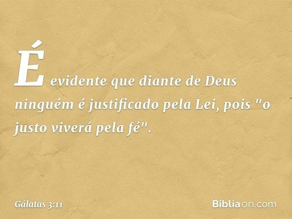 """É evidente que diante de Deus ninguém é justificado pela Lei, pois """"o justo viverá pela fé"""". -- Gálatas 3:11"""