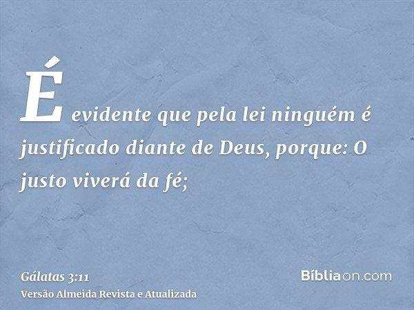 É evidente que pela lei ninguém é justificado diante de Deus, porque: O justo viverá da fé;