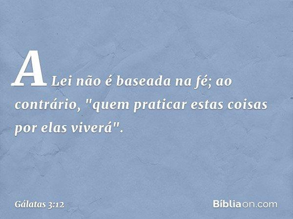 """A Lei não é baseada na fé; ao contrário, """"quem praticar estas coisas por elas viverá"""". -- Gálatas 3:12"""