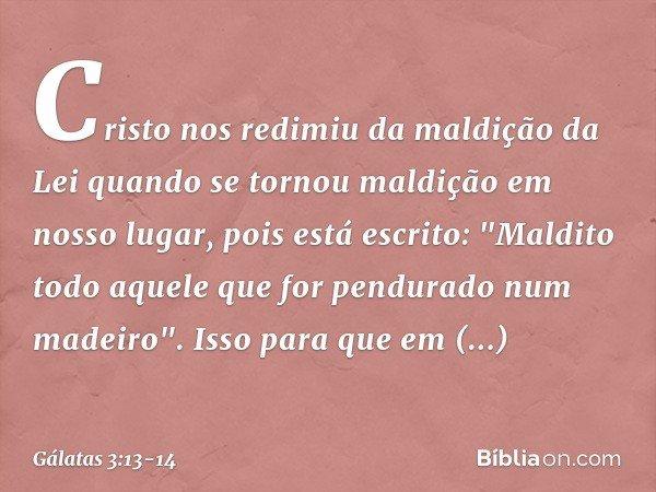 """Cristo nos redimiu da maldição da Lei quando se tornou maldição em nosso lugar, pois está escrito: """"Maldito todo aquele que for pendurado num madeiro"""". Isso par"""