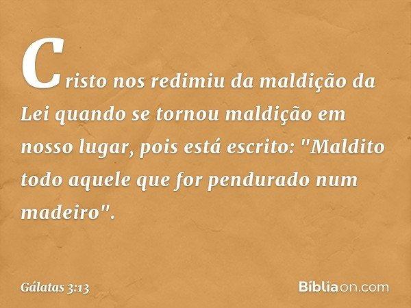Cristo nos redimiu da maldição da Lei quando se tornou maldição em nosso lugar, pois está escrito:
