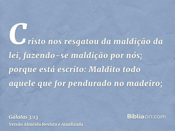 Cristo nos resgatou da maldição da lei, fazendo-se maldição por nós; porque está escrito: Maldito todo aquele que for pendurado no madeiro;