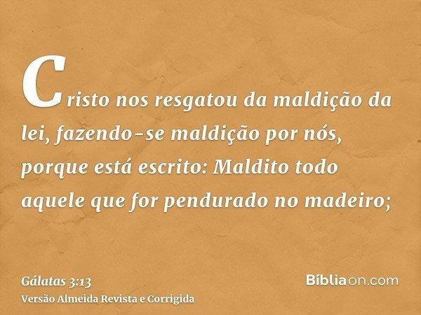 Cristo nos resgatou da maldição da lei, fazendo-se maldição por nós, porque está escrito: Maldito todo aquele que for pendurado no madeiro;