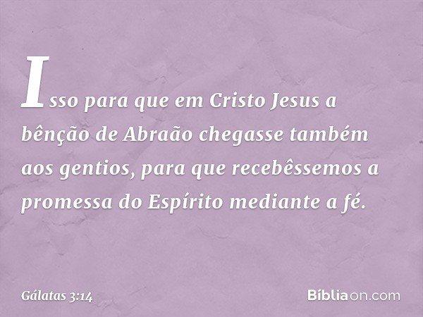 Isso para que em Cristo Jesus a bênção de Abraão chegasse também aos gentios, para que recebêssemos a promessa do Espírito mediante a fé. -- Gálatas 3:14