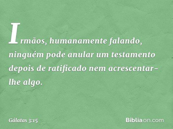 Irmãos, humanamente falando, ninguém pode anular um testamento depois de ratificado nem acrescentar-lhe algo. -- Gálatas 3:15