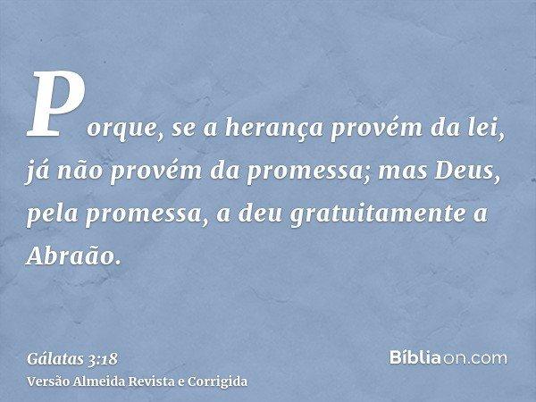 Porque, se a herança provém da lei, já não provém da promessa; mas Deus, pela promessa, a deu gratuitamente a Abraão.
