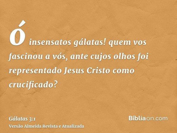 ó insensatos gálatas! quem vos fascinou a vós, ante cujos olhos foi representado Jesus Cristo como crucificado?