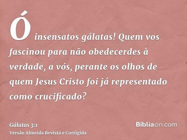 Ó insensatos gálatas! Quem vos fascinou para não obedecerdes à verdade, a vós, perante os olhos de quem Jesus Cristo foi já representado como crucificado?