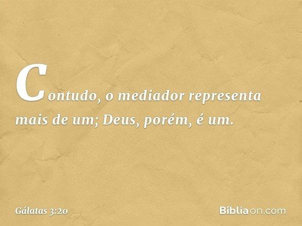 Contudo, o mediador representa mais de um; Deus, porém, é um. -- Gálatas 3:20