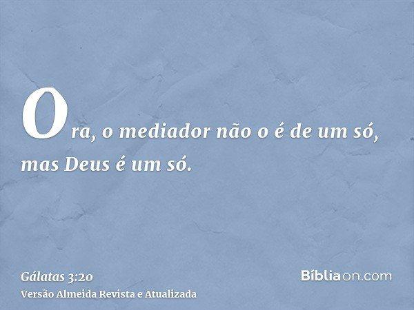 Ora, o mediador não o é de um só, mas Deus é um só.