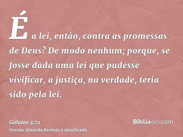 É a lei, então, contra as promessas de Deus? De modo nenhum; porque, se fosse dada uma lei que pudesse vivificar, a justiça, na verdade, teria sido pela lei.