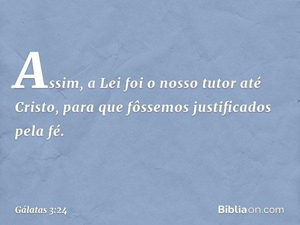 Assim, a Lei foi o nosso tutor até Cristo, para que fôssemos justificados pela fé. -- Gálatas 3:24
