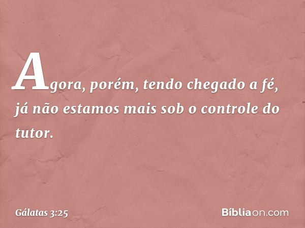 Agora, porém, tendo chegado a fé, já não estamos mais sob o controle do tutor. -- Gálatas 3:25