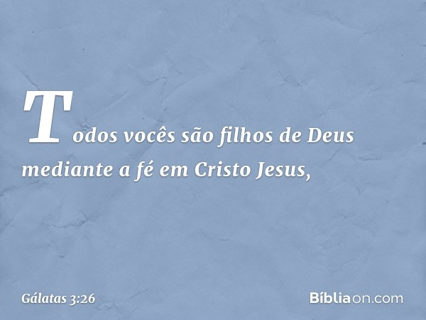 Todos vocês são filhos de Deus mediante a fé em Cristo Jesus, -- Gálatas 3:26
