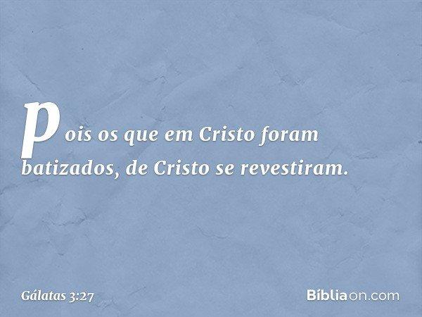 pois os que em Cristo foram batizados, de Cristo se revestiram. -- Gálatas 3:27
