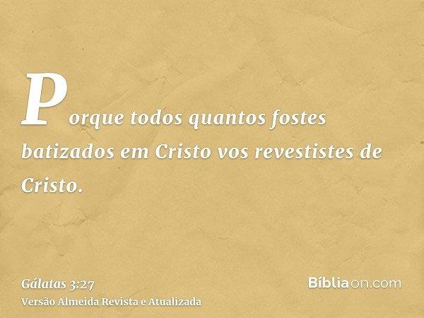 Porque todos quantos fostes batizados em Cristo vos revestistes de Cristo.