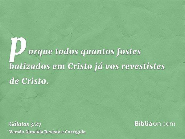porque todos quantos fostes batizados em Cristo já vos revestistes de Cristo.