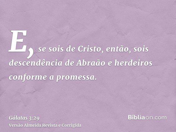 E, se sois de Cristo, então, sois descendência de Abraão e herdeiros conforme a promessa.