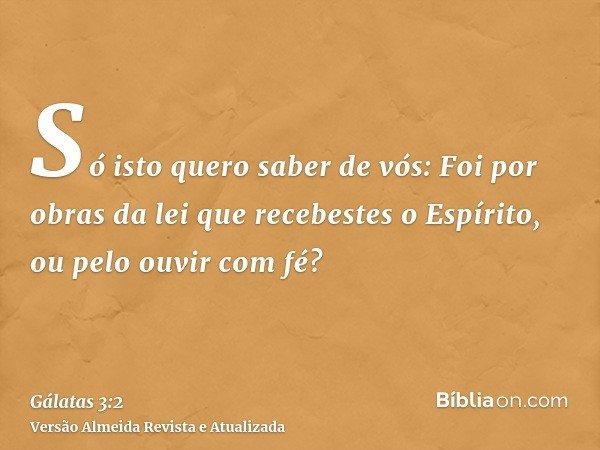 Só isto quero saber de vós: Foi por obras da lei que recebestes o Espírito, ou pelo ouvir com fé?