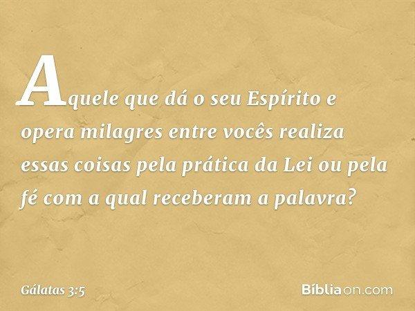Aquele que dá o seu Espírito e opera milagres entre vocês realiza essas coisas pela prática da Lei ou pela fé com a qual receberam a palavra? -- Gálatas 3:5