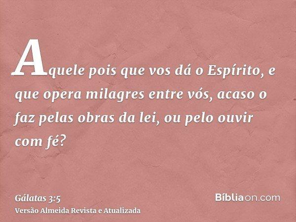 Aquele pois que vos dá o Espírito, e que opera milagres entre vós, acaso o faz pelas obras da lei, ou pelo ouvir com fé?