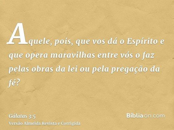 Aquele, pois, que vos dá o Espírito e que opera maravilhas entre vós o faz pelas obras da lei ou pela pregação da fé?