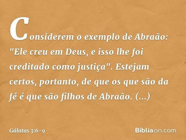 """Considerem o exemplo de Abraão: """"Ele creu em Deus, e isso lhe foi creditado como justiça"""". Estejam certos, portanto, de que os que são da fé é que são filhos de"""