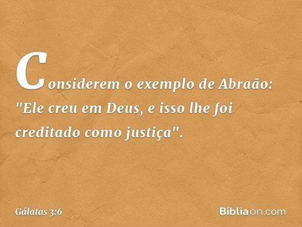 """Considerem o exemplo de Abraão: """"Ele creu em Deus, e isso lhe foi creditado como justiça"""". -- Gálatas 3:6"""